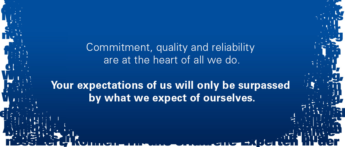 Commitment, quality and reliability are at the heart of all we do. Your expactations will only be surpassed by what we expect of ourselves.